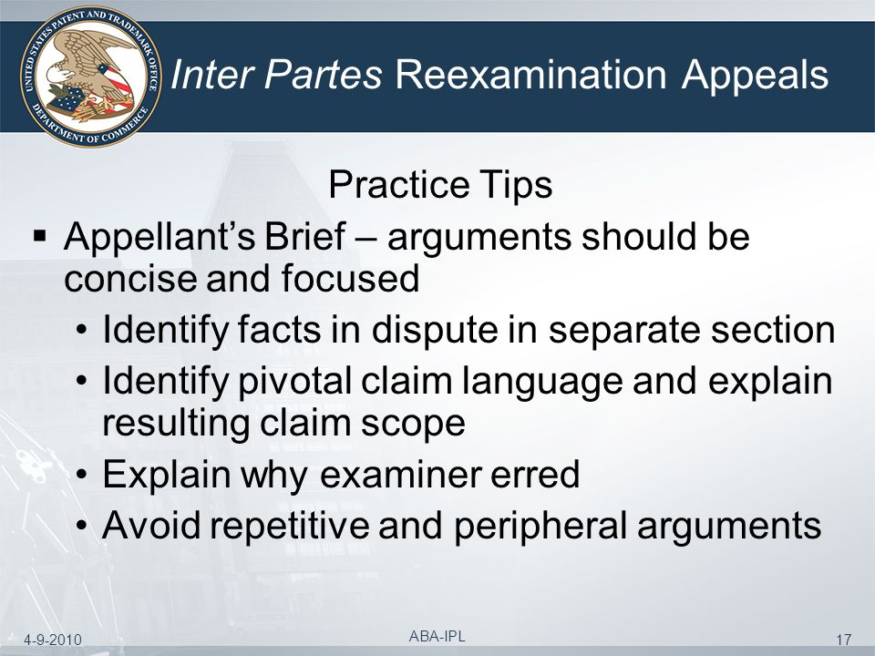 4-9-2010 ABA-IPL 17 Inter Partes Reexamination Appeals Practice Tips Appellants Brief – arguments should be concise and focused Identify facts in disp