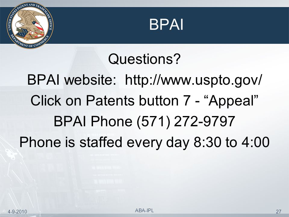 4-9-2010 ABA-IPL 27 BPAI Questions? BPAI website: http://www.uspto.gov/ Click on Patents button 7 - Appeal BPAI Phone (571) 272-9797 Phone is staffed