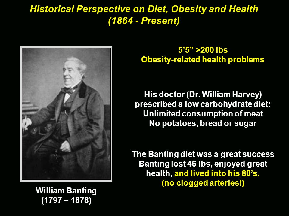 Historical Perspective on Diet, Obesity and Health (1864 - Present) His doctor (Dr. William Harvey) prescribed a low carbohydrate diet: Unlimited cons