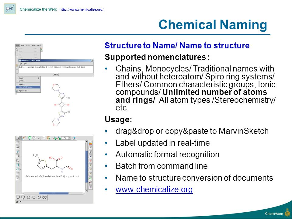 Chemical Naming Structure to Name/ Name to structure Supported nomenclatures : Chains, Monocycles/ Traditional names with and without heteroatom/ Spiro ring systems/ Ethers/ Common characteristic groups, Ionic compounds/ Unlimited number of atoms and rings/ All atom types /Stereochemistry/ etc.