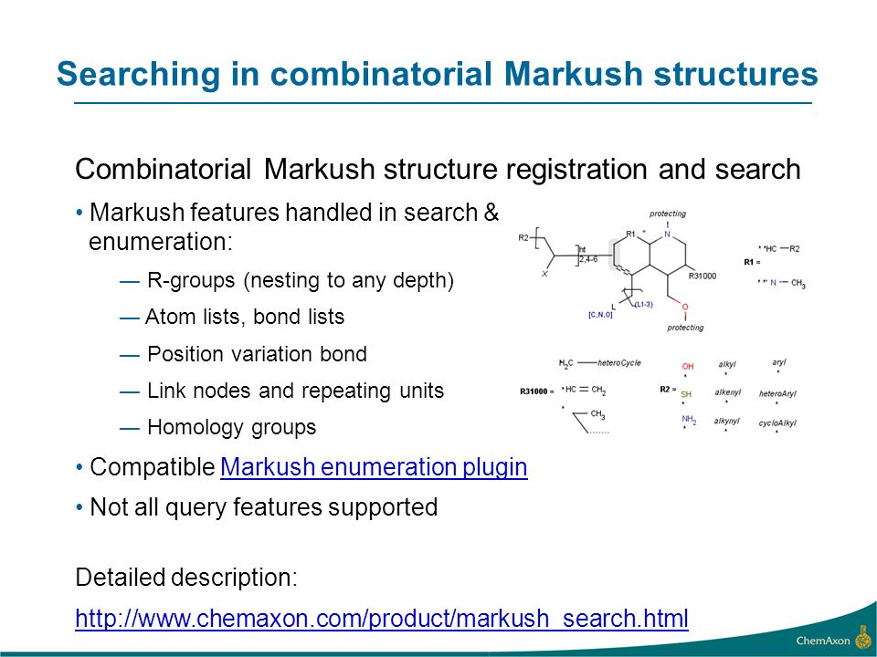 Searching in combinatorial Markush structures Combinatorial Markush structure registration and search Markush features handled in search & enumeration: R-groups (nesting to any depth) Atom lists, bond lists Position variation bond Link nodes and repeating units Homology groups Compatible Markush enumeration pluginMarkush enumeration plugin Not all query features supported Detailed description: