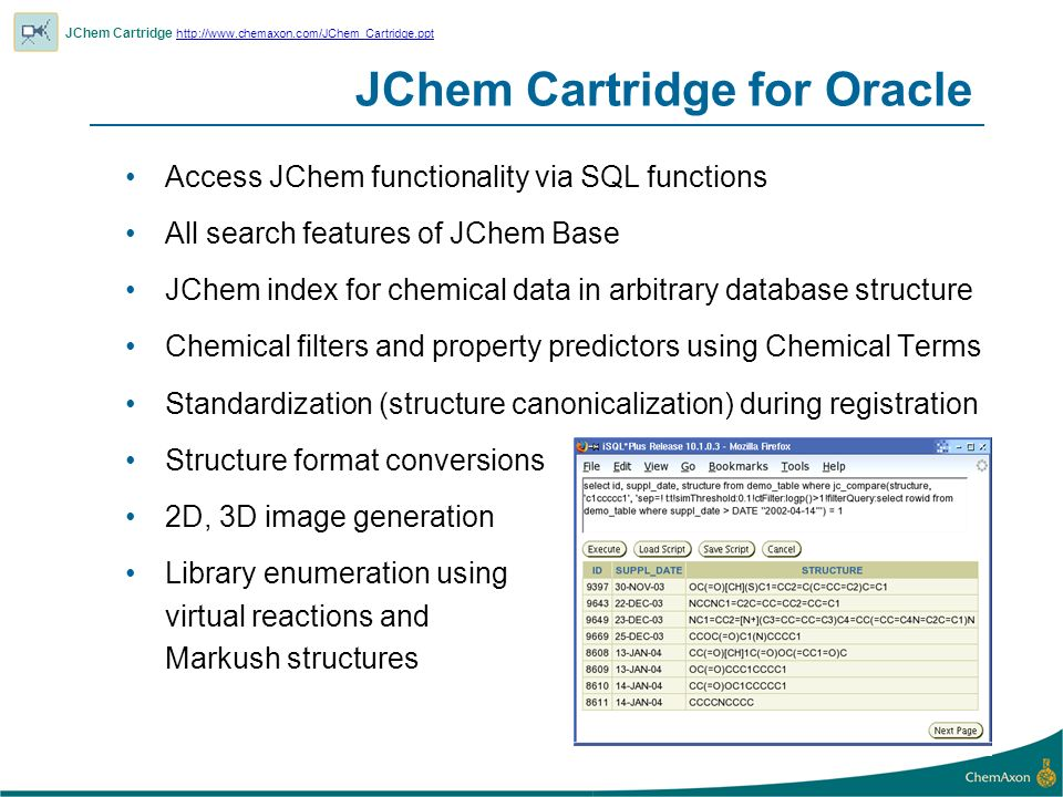 JChem Cartridge for Oracle Access JChem functionality via SQL functions All search features of JChem Base JChem index for chemical data in arbitrary database structure Chemical filters and property predictors using Chemical Terms Standardization (structure canonicalization) during registration Structure format conversions 2D, 3D image generation Library enumeration using virtual reactions and Markush structures JChem Cartridge