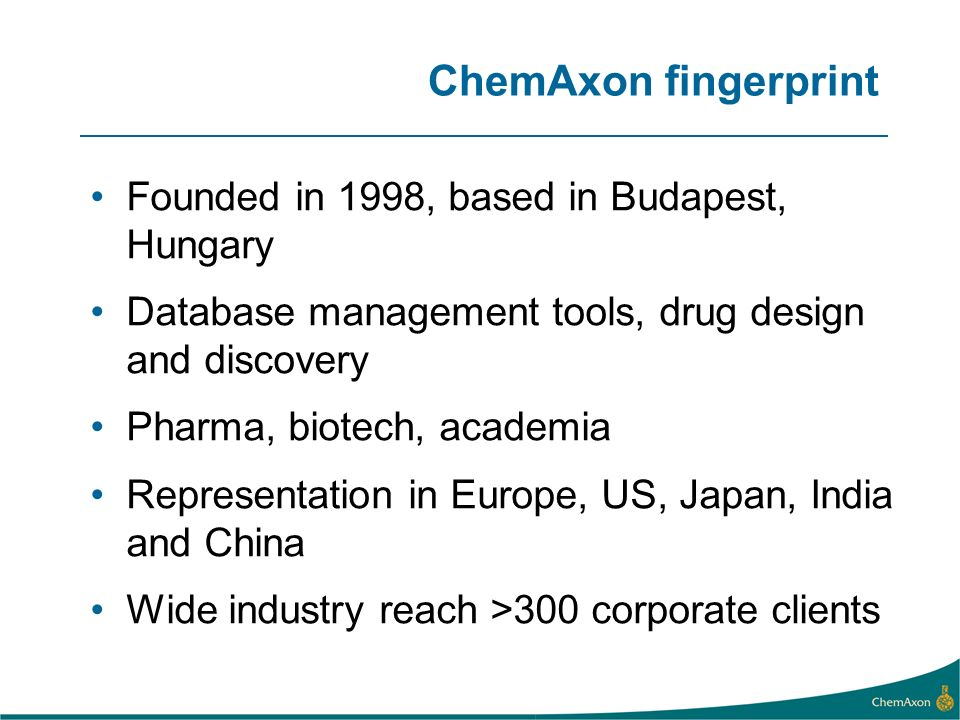 ChemAxon fingerprint Founded in 1998, based in Budapest, Hungary Database management tools, drug design and discovery Pharma, biotech, academia Representation in Europe, US, Japan, India and China Wide industry reach >300 corporate clients