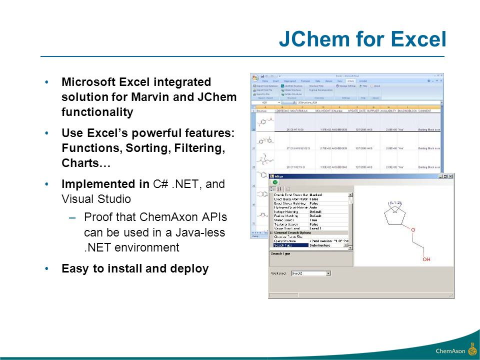 JChem for Excel Microsoft Excel integrated solution for Marvin and JChem functionality Use Excels powerful features: Functions, Sorting, Filtering, Charts… Implemented in C#.NET, and Visual Studio –Proof that ChemAxon APIs can be used in a Java-less.NET environment Easy to install and deploy