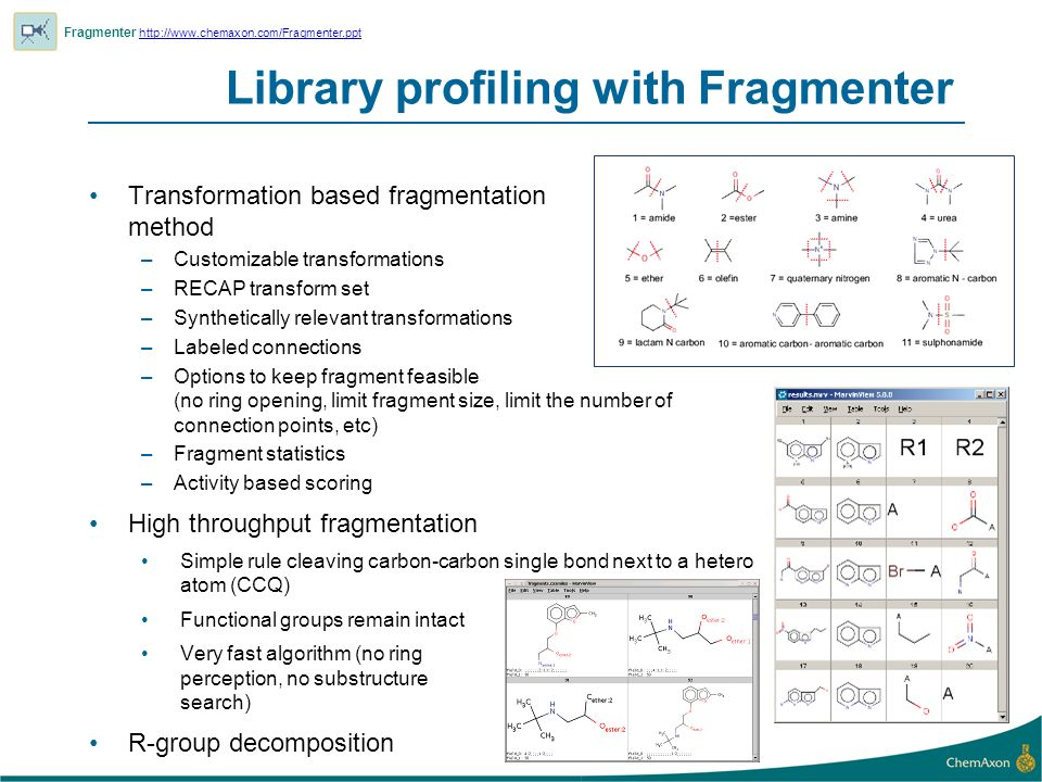Library profiling with Fragmenter Fragmenter     Transformation based fragmentation method –Customizable transformations –RECAP transform set –Synthetically relevant transformations –Labeled connections –Options to keep fragment feasible (no ring opening, limit fragment size, limit the number of connection points, etc) –Fragment statistics –Activity based scoring High throughput fragmentation Simple rule cleaving carbon-carbon single bond next to a hetero atom (CCQ) Functional groups remain intact Very fast algorithm (no ring perception, no substructure search) R-group decomposition
