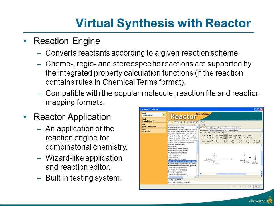 Virtual Synthesis with Reactor Reaction Engine –Converts reactants according to a given reaction scheme –Chemo-, regio- and stereospecific reactions are supported by the integrated property calculation functions (if the reaction contains rules in Chemical Terms format).