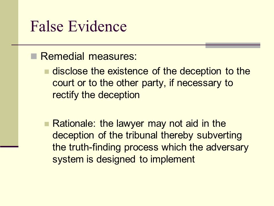 False Evidence Remedial measures: disclose the existence of the deception to the court or to the other party, if necessary to rectify the deception Rationale: the lawyer may not aid in the deception of the tribunal thereby subverting the truth-finding process which the adversary system is designed to implement