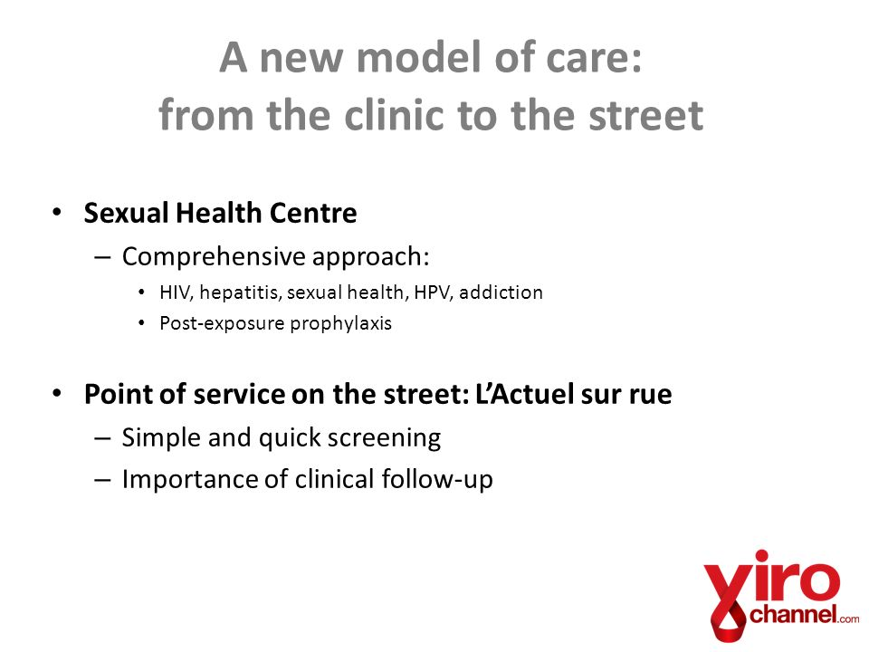 Sexual Health Centre – Comprehensive approach: HIV, hepatitis, sexual health, HPV, addiction Post-exposure prophylaxis Point of service on the street: LActuel sur rue – Simple and quick screening – Importance of clinical follow-up A new model of care: from the clinic to the street