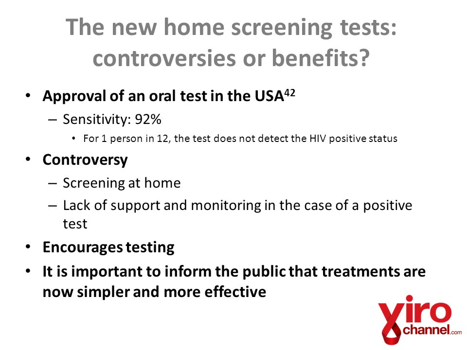 Approval of an oral test in the USA 42 – Sensitivity: 92% For 1 person in 12, the test does not detect the HIV positive status Controversy – Screening at home – Lack of support and monitoring in the case of a positive test Encourages testing It is important to inform the public that treatments are now simpler and more effective The new home screening tests: controversies or benefits?