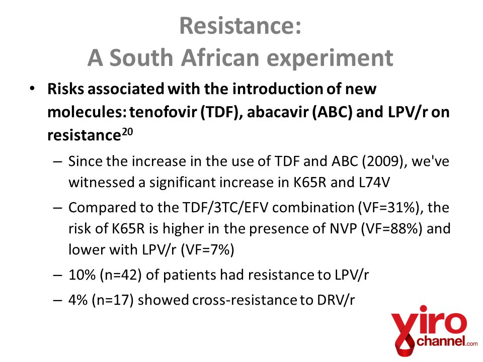Risks associated with the introduction of new molecules: tenofovir (TDF), abacavir (ABC) and LPV/r on resistance 20 – Since the increase in the use of TDF and ABC (2009), we ve witnessed a significant increase in K65R and L74V – Compared to the TDF/3TC/EFV combination (VF=31%), the risk of K65R is higher in the presence of NVP (VF=88%) and lower with LPV/r (VF=7%) – 10% (n=42) of patients had resistance to LPV/r – 4% (n=17) showed cross-resistance to DRV/r Resistance: A South African experiment