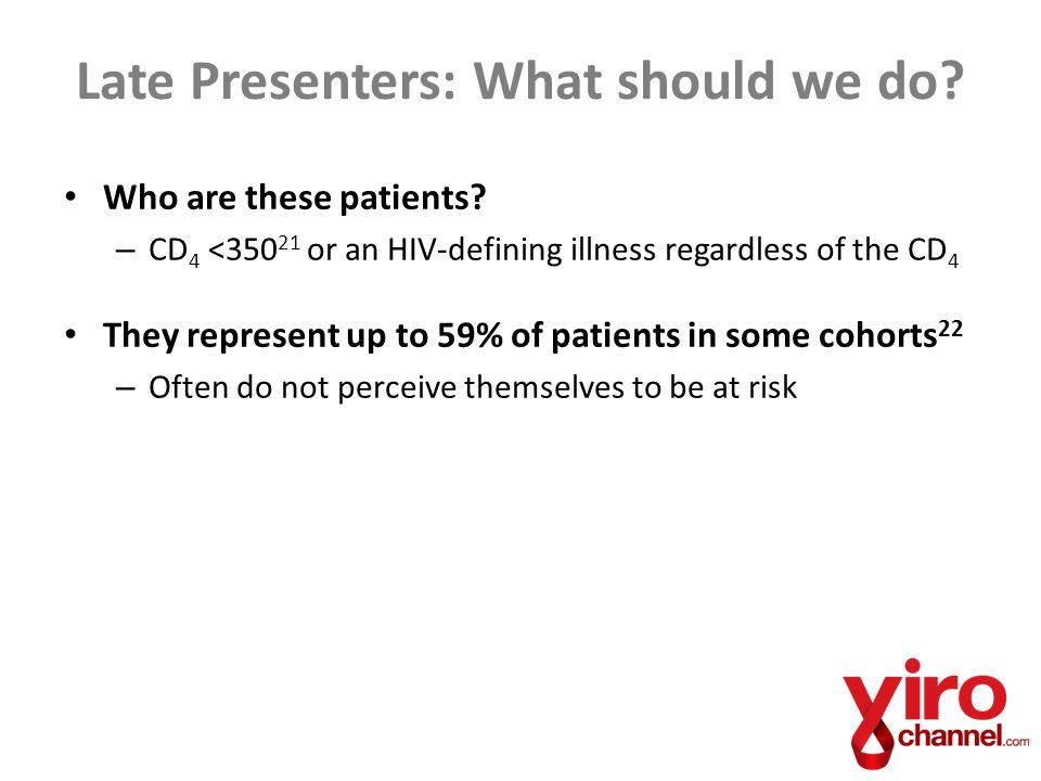Who are these patients? – CD 4 <350 21 or an HIV-defining illness regardless of the CD 4 They represent up to 59% of patients in some cohorts 22 – Oft