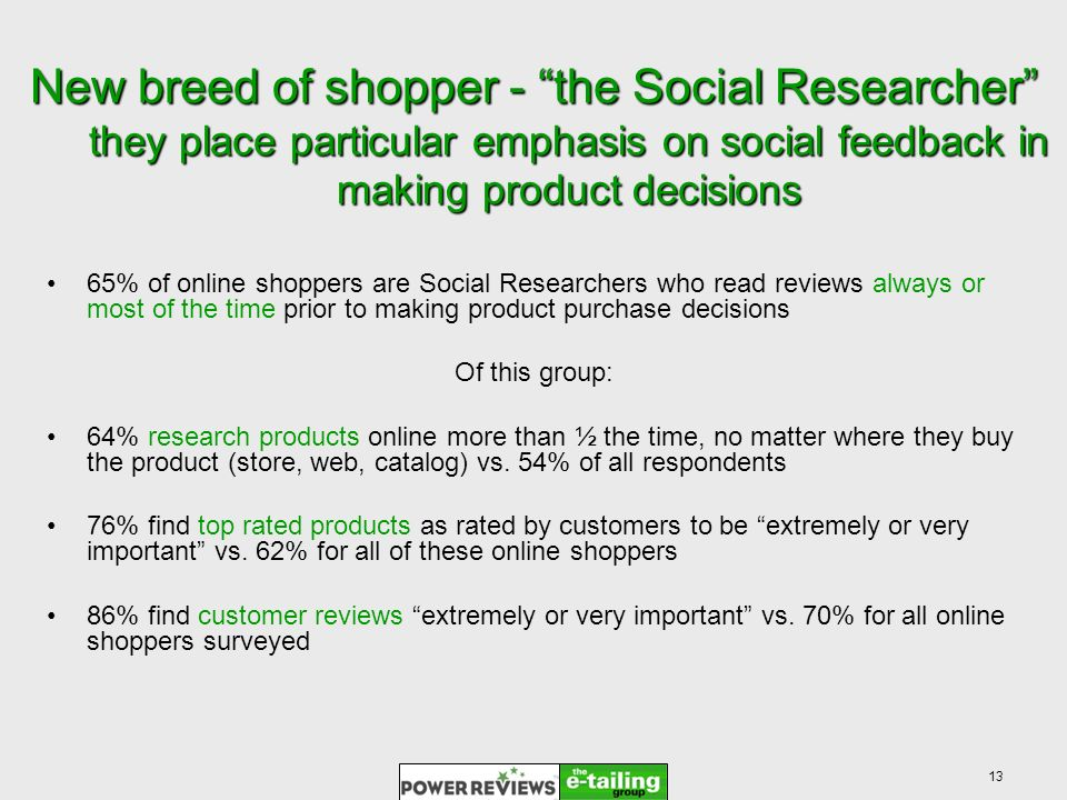 13 New breed of shopper - the Social Researcher they place particular emphasis on social feedback in making product decisions 65% of online shoppers are Social Researchers who read reviews always or most of the time prior to making product purchase decisions Of this group: 64% research products online more than ½ the time, no matter where they buy the product (store, web, catalog) vs.