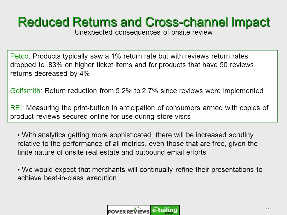 44 Reduced Returns and Cross-channel Impact Unexpected consequences of onsite review Petco: Products typically saw a 1% return rate but with reviews return rates dropped to.83% on higher ticket items and for products that have 50 reviews, returns decreased by 4% Golfsmith: Return reduction from 5.2% to 2.7% since reviews were implemented REI: Measuring the print-button in anticipation of consumers armed with copies of product reviews secured online for use during store visits With analytics getting more sophisticated, there will be increased scrutiny relative to the performance of all metrics, even those that are free, given the finite nature of onsite real estate and outbound  efforts We would expect that merchants will continually refine their presentations to achieve best-in-class execution