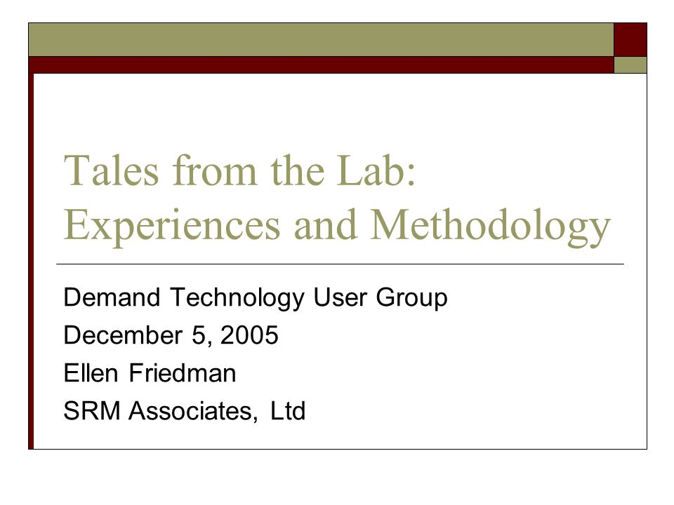 Tales from the Lab: Experiences and Methodology Demand Technology User Group December 5, 2005 Ellen Friedman SRM Associates, Ltd