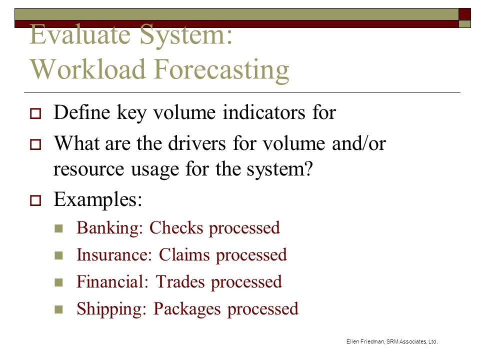 Ellen Friedman, SRM Associates, Ltd. Evaluate System: Workload Forecasting Define key volume indicators for What are the drivers for volume and/or res