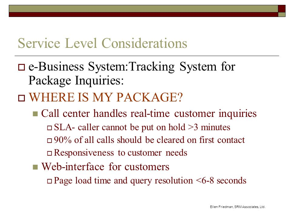 Ellen Friedman, SRM Associates, Ltd. Service Level Considerations e-Business System:Tracking System for Package Inquiries: WHERE IS MY PACKAGE? Call c