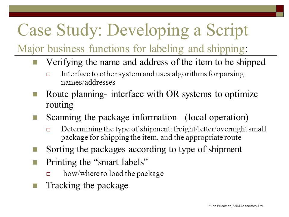 Ellen Friedman, SRM Associates, Ltd. Case Study: Developing a Script Major business functions for labeling and shipping: Verifying the name and addres