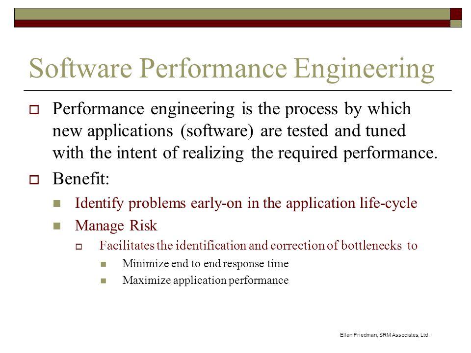 Ellen Friedman, SRM Associates, Ltd. Software Performance Engineering Performance engineering is the process by which new applications (software) are
