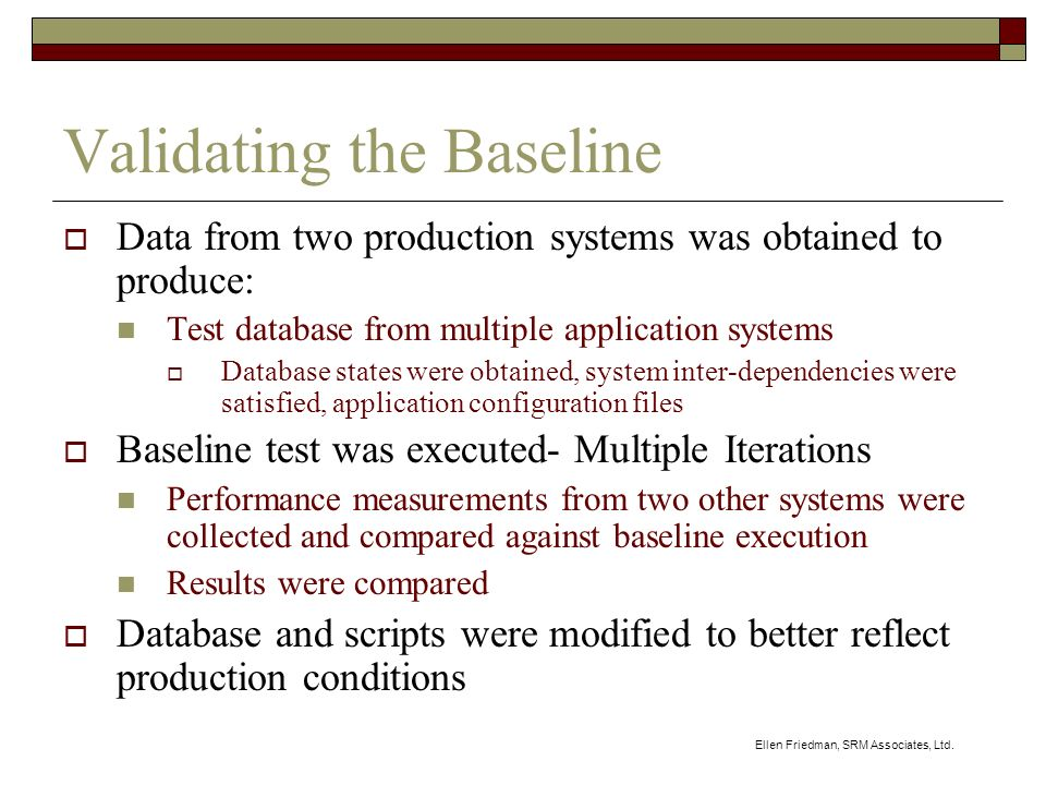 Ellen Friedman, SRM Associates, Ltd. Validating the Baseline Data from two production systems was obtained to produce: Test database from multiple app