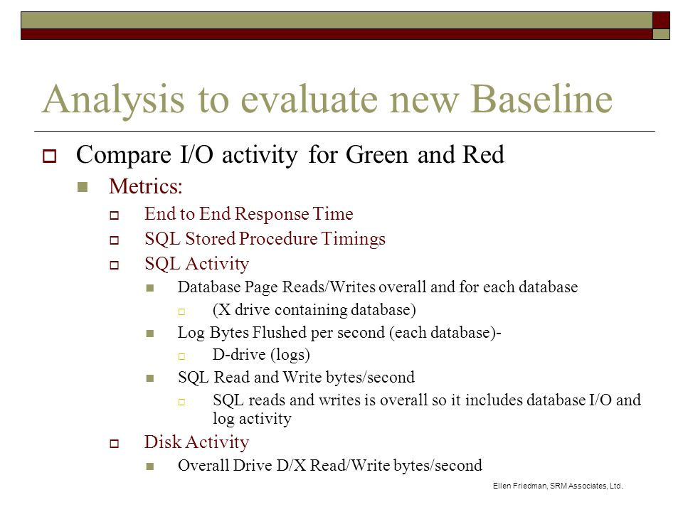 Ellen Friedman, SRM Associates, Ltd. Analysis to evaluate new Baseline Compare I/O activity for Green and Red Metrics: End to End Response Time SQL St