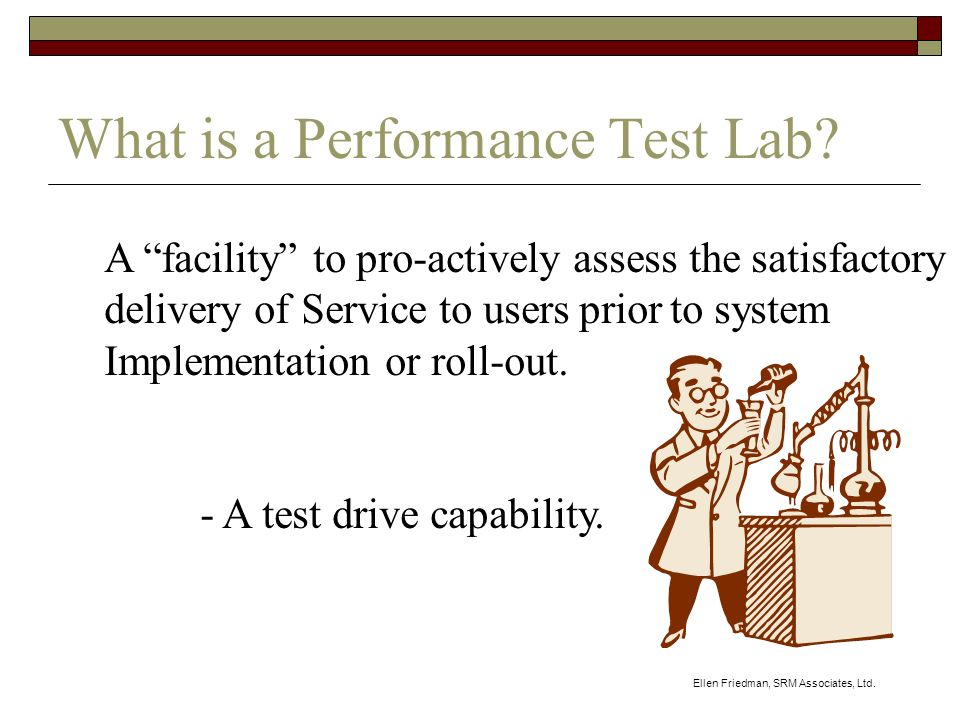 Ellen Friedman, SRM Associates, Ltd. What is a Performance Test Lab.