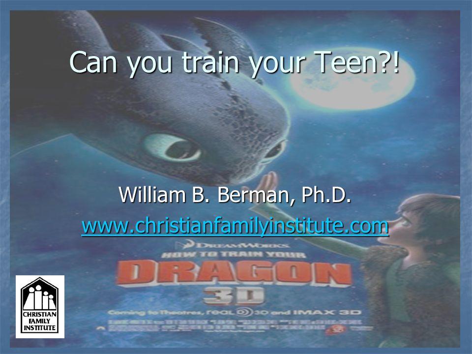 Can you train your Teen?! William B. Berman, Ph.D. www.christianfamilyinstitute.com