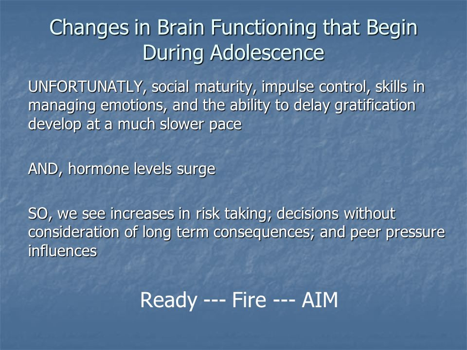 Changes in Brain Functioning that Begin During Adolescence UNFORTUNATLY, social maturity, impulse control, skills in managing emotions, and the ability to delay gratification develop at a much slower pace AND, hormone levels surge SO, we see increases in risk taking; decisions without consideration of long term consequences; and peer pressure influences Ready --- Fire --- AIM