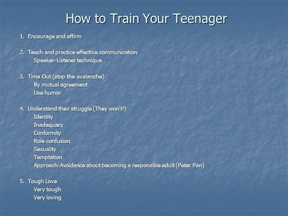 How to Train Your Teenager 1. Encourage and affirm 2.