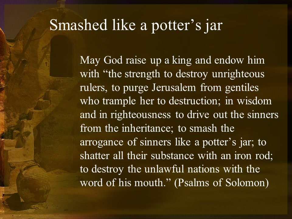 Smashed like a potters jar May God raise up a king and endow him with the strength to destroy unrighteous rulers, to purge Jerusalem from gentiles who trample her to destruction; in wisdom and in righteousness to drive out the sinners from the inheritance; to smash the arrogance of sinners like a potters jar; to shatter all their substance with an iron rod; to destroy the unlawful nations with the word of his mouth.