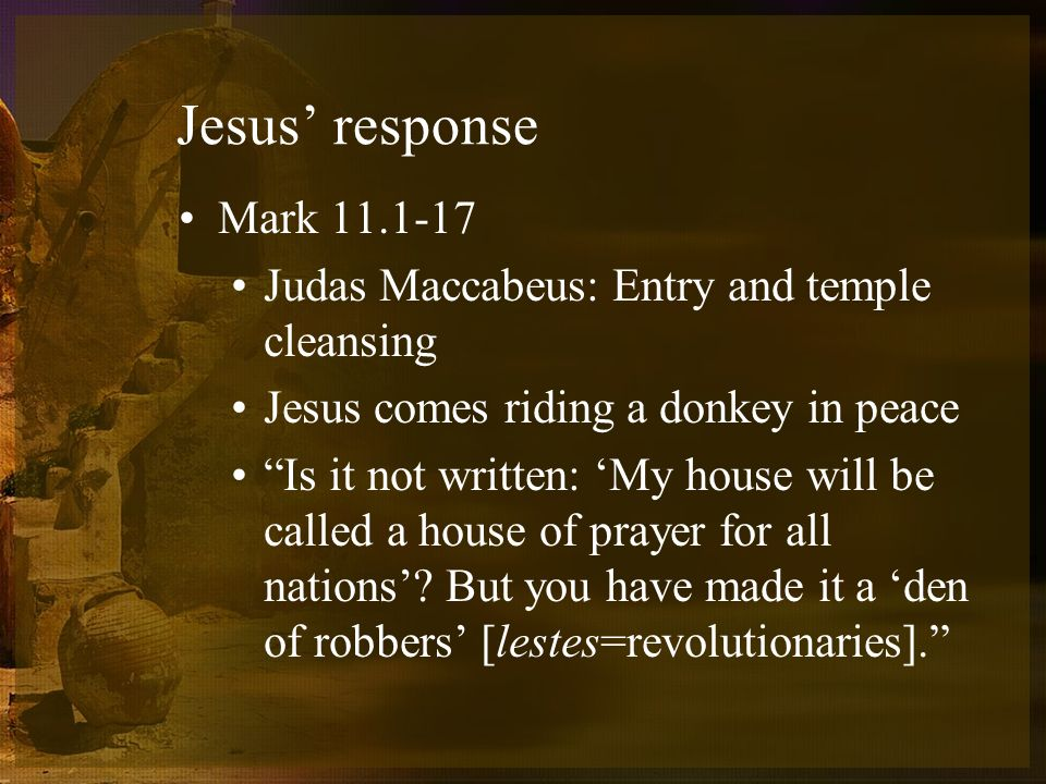 Jesus response Mark 11.1-17 Judas Maccabeus: Entry and temple cleansing Jesus comes riding a donkey in peace Is it not written: My house will be called a house of prayer for all nations.
