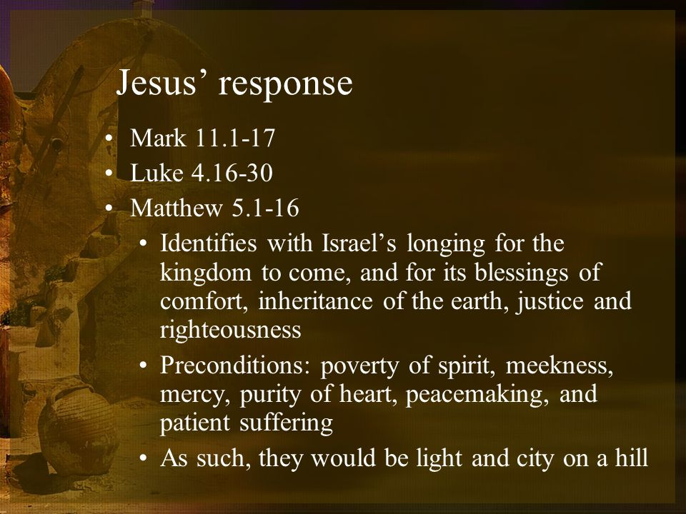 Jesus response Mark 11.1-17 Luke 4.16-30 Matthew 5.1-16 Identifies with Israels longing for the kingdom to come, and for its blessings of comfort, inheritance of the earth, justice and righteousness Preconditions: poverty of spirit, meekness, mercy, purity of heart, peacemaking, and patient suffering As such, they would be light and city on a hill