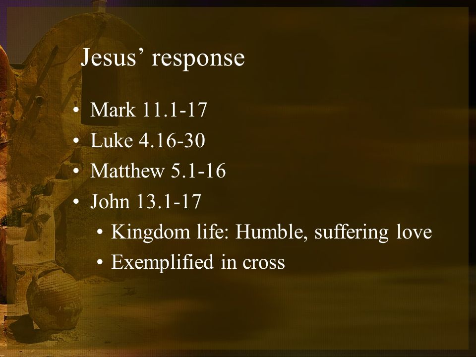Jesus response Mark 11.1-17 Luke 4.16-30 Matthew 5.1-16 John 13.1-17 Kingdom life: Humble, suffering love Exemplified in cross
