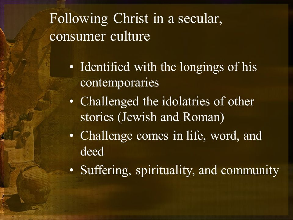 Following Christ in a secular, consumer culture Identified with the longings of his contemporaries Challenged the idolatries of other stories (Jewish and Roman) Challenge comes in life, word, and deed Suffering, spirituality, and community