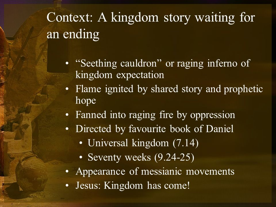 Context: A kingdom story waiting for an ending Seething cauldron or raging inferno of kingdom expectation Flame ignited by shared story and prophetic hope Fanned into raging fire by oppression Directed by favourite book of Daniel Universal kingdom (7.14) Seventy weeks (9.24-25) Appearance of messianic movements Jesus: Kingdom has come!