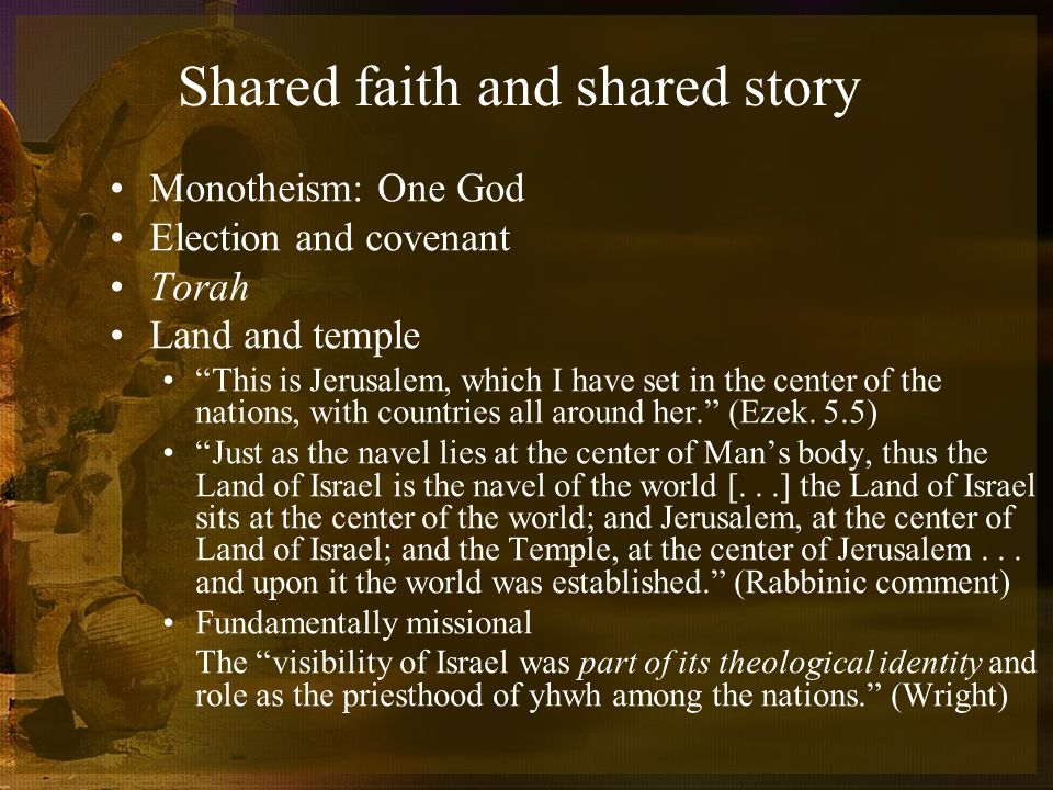 Shared faith and shared story Monotheism: One God Election and covenant Torah Land and temple This is Jerusalem, which I have set in the center of the nations, with countries all around her.