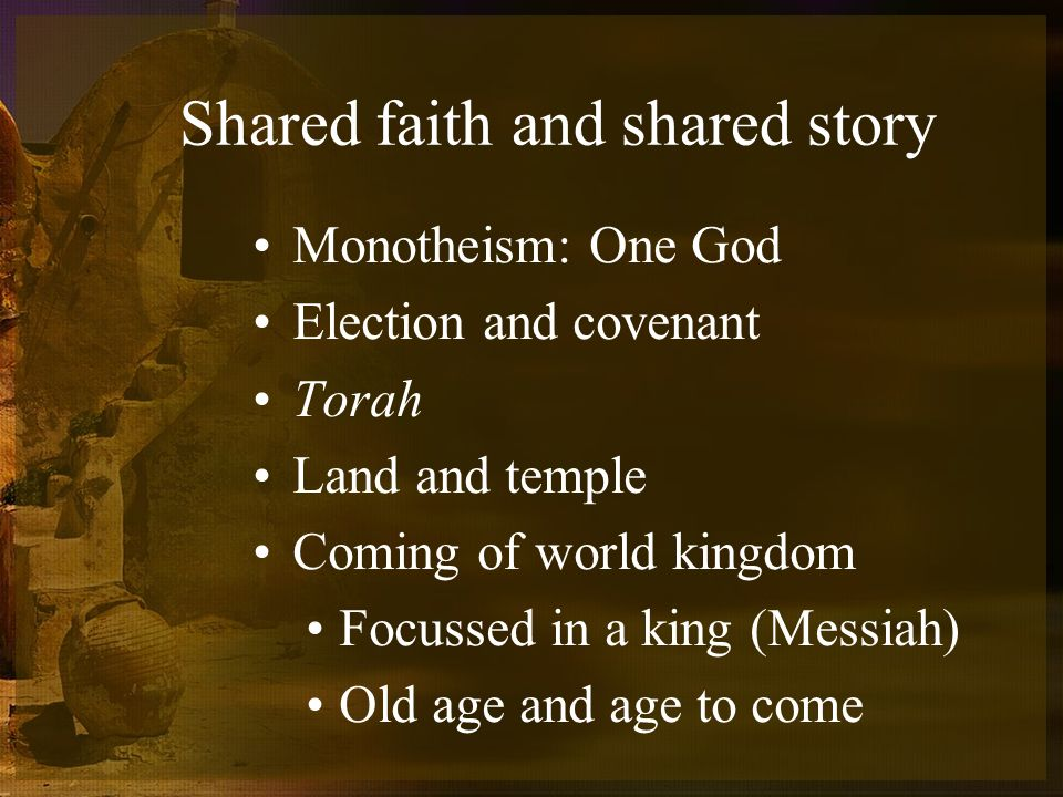 Shared faith and shared story Monotheism: One God Election and covenant Torah Land and temple Coming of world kingdom Focussed in a king (Messiah) Old age and age to come