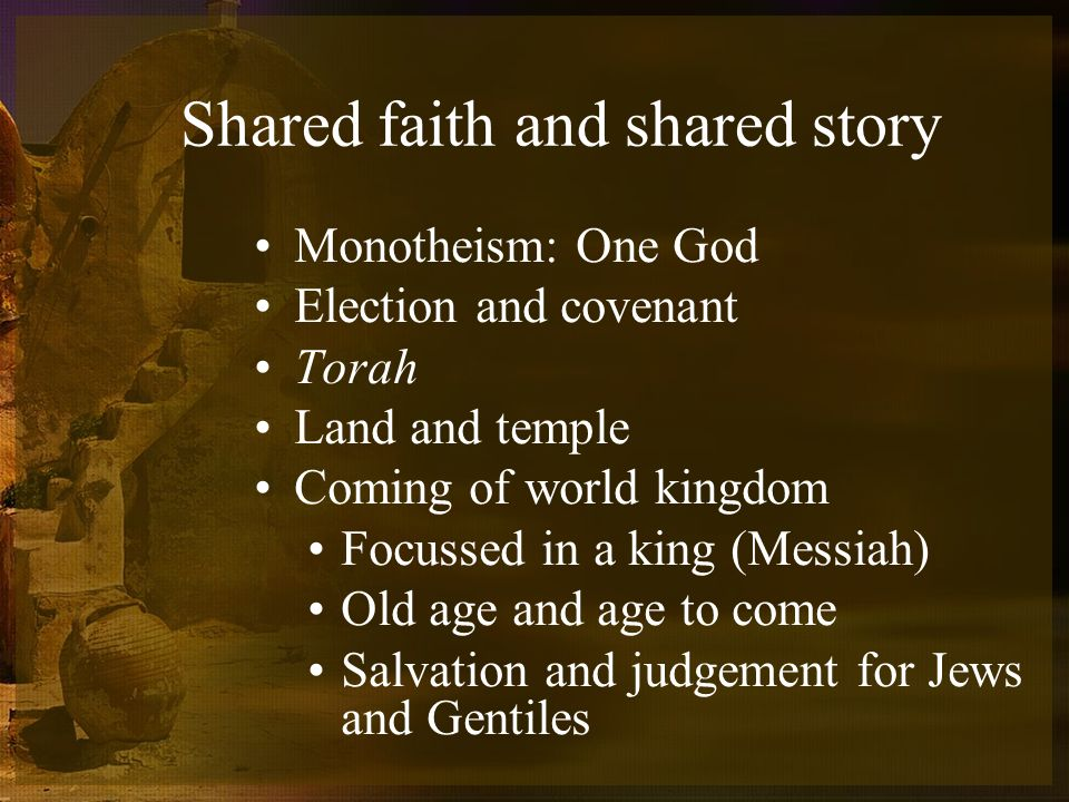 Shared faith and shared story Monotheism: One God Election and covenant Torah Land and temple Coming of world kingdom Focussed in a king (Messiah) Old age and age to come Salvation and judgement for Jews and Gentiles