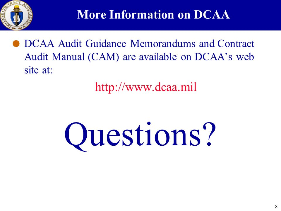 8 More Information on DCAA DCAA Audit Guidance Memorandums and Contract Audit Manual (CAM) are available on DCAAs web site at: http://www.dcaa.mil Questions