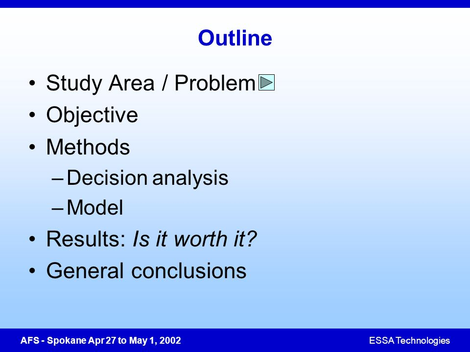 AFS - Spokane Apr 27 to May 1, 2002ESSA Technologies Outline Study Area / Problem Objective Methods –Decision analysis –Model Results: Is it worth it.