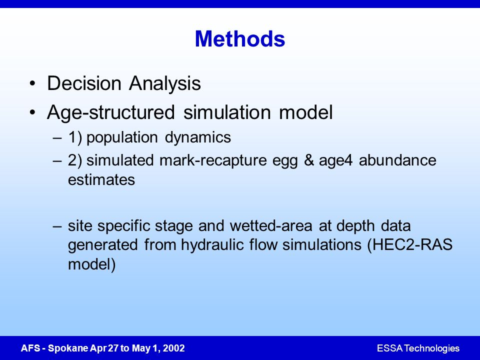 AFS - Spokane Apr 27 to May 1, 2002ESSA Technologies Methods Decision Analysis Age-structured simulation model –1) population dynamics –2) simulated mark-recapture egg & age4 abundance estimates –site specific stage and wetted-area at depth data generated from hydraulic flow simulations (HEC2-RAS model)