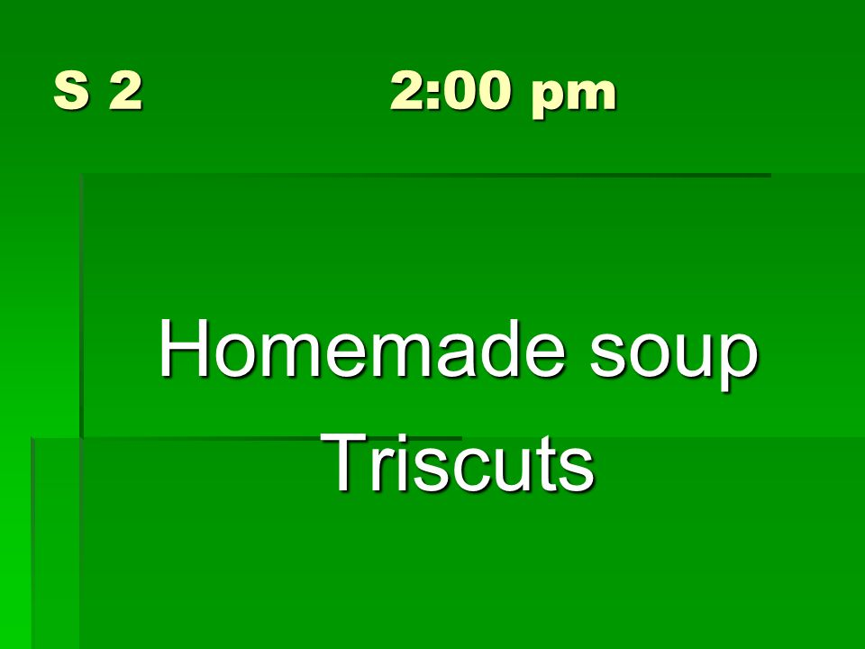 S 2 2:00 pm Homemade soup Triscuts