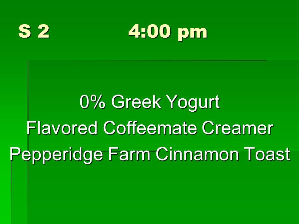 S 2 4:00 pm 0% Greek Yogurt Flavored Coffeemate Creamer Pepperidge Farm Cinnamon Toast