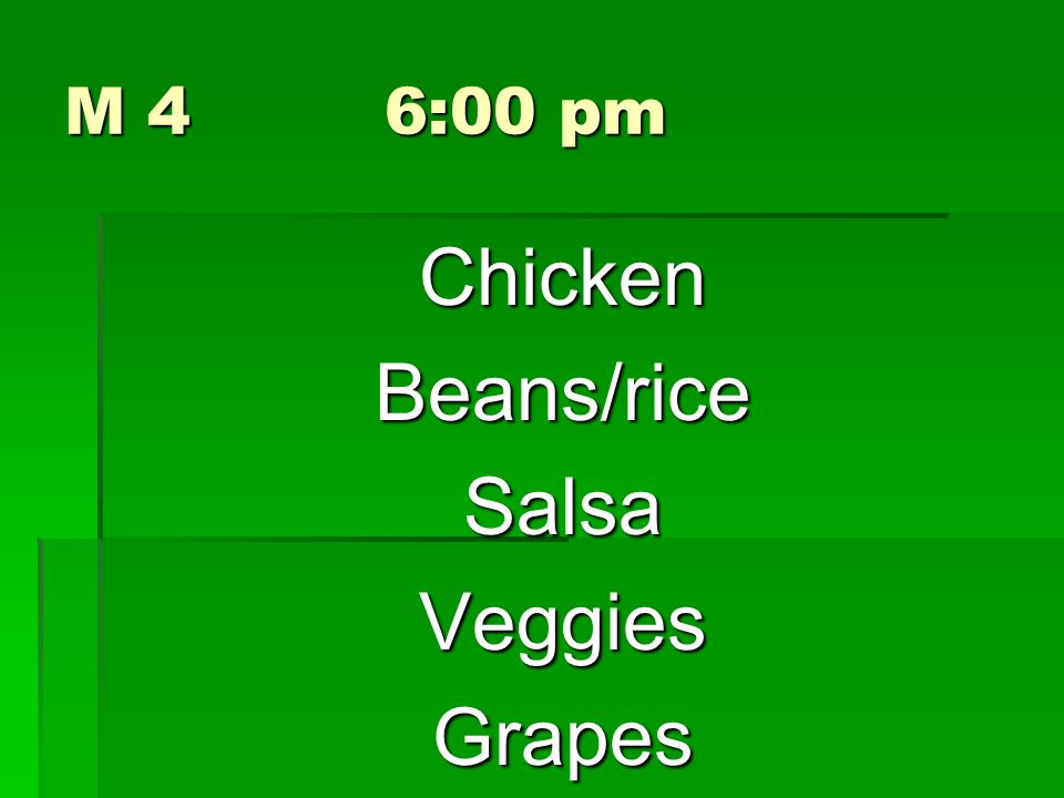 M 4 6:00 pm ChickenBeans/riceSalsaVeggiesGrapes