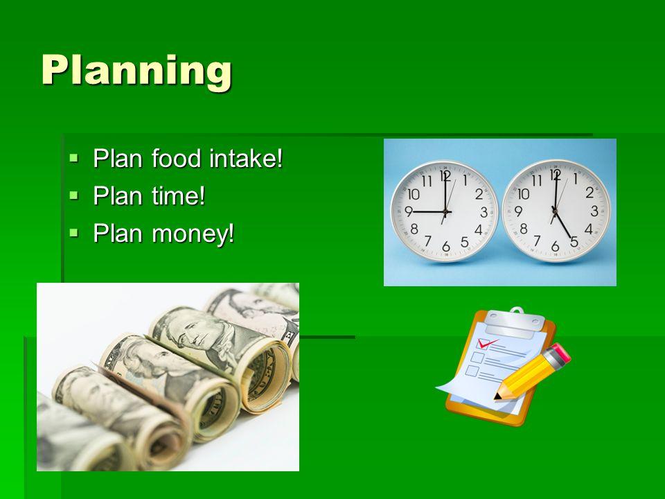 Planning Plan food intake! Plan food intake! Plan time! Plan time! Plan money! Plan money!