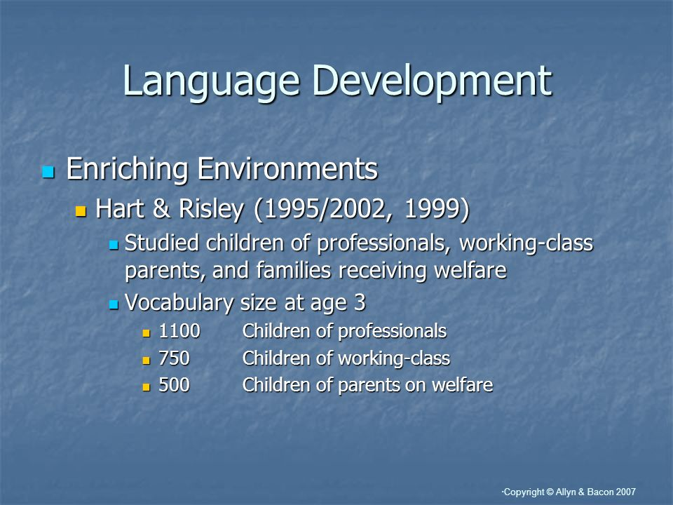 Copyright © Allyn & Bacon 2007 Language Development Enriching Environments Enriching Environments Hart & Risley (1995/2002, 1999) Hart & Risley (1995/2002, 1999) Studied children of professionals, working-class parents, and families receiving welfare Studied children of professionals, working-class parents, and families receiving welfare Vocabulary size at age 3 Vocabulary size at age 3 1100Children of professionals 1100Children of professionals 750Children of working-class 750Children of working-class 500Children of parents on welfare 500Children of parents on welfare
