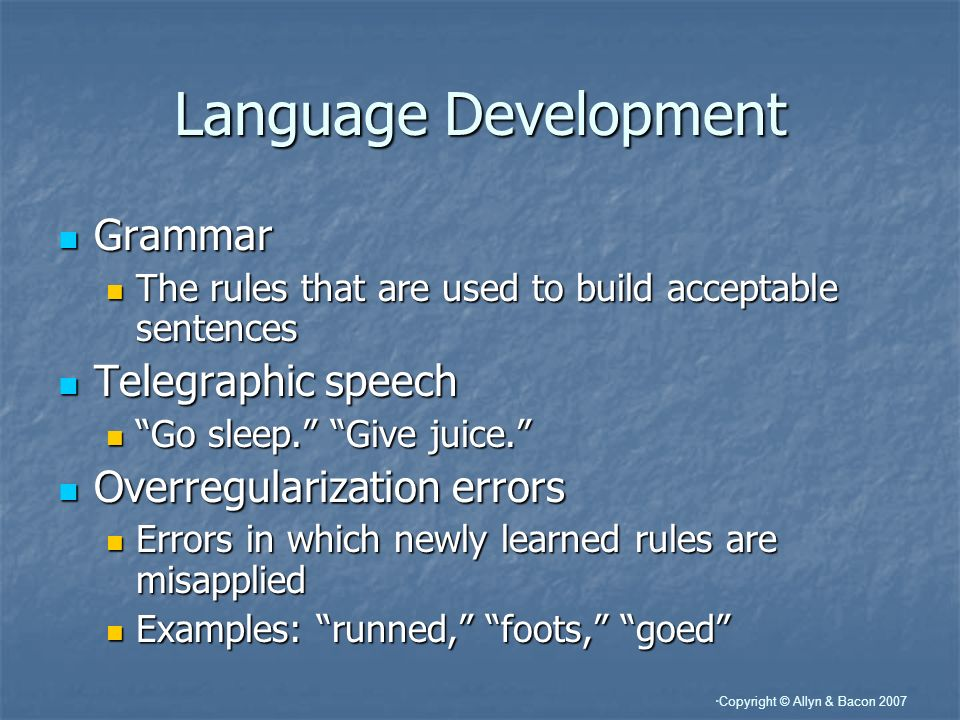 Copyright © Allyn & Bacon 2007 Language Development Grammar Grammar The rules that are used to build acceptable sentences The rules that are used to build acceptable sentences Telegraphic speech Telegraphic speech Go sleep.