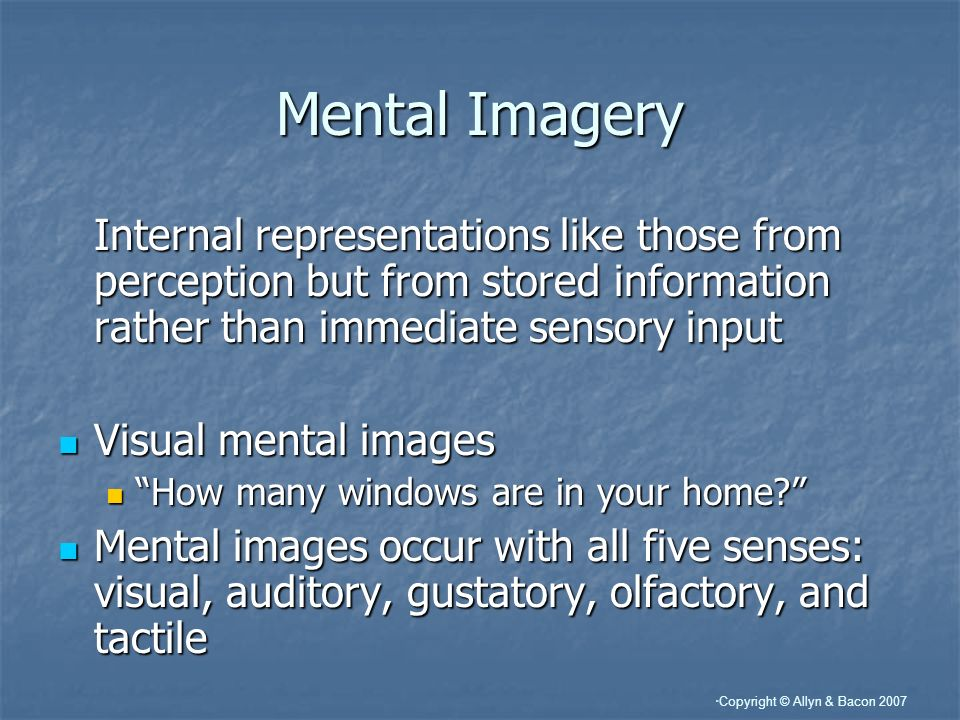Copyright © Allyn & Bacon 2007 Mental Imagery Internal representations like those from perception but from stored information rather than immediate sensory input Visual mental images Visual mental images How many windows are in your home.