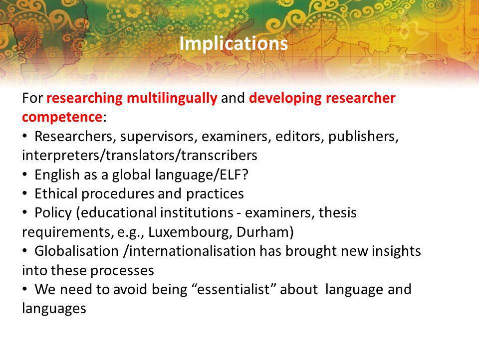 Implications For researching multilingually and developing researcher competence: Researchers, supervisors, examiners, editors, publishers, interpreters/translators/transcribers English as a global language/ELF.