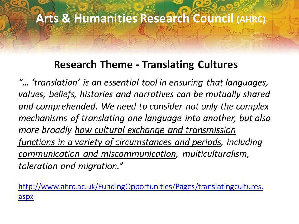 Arts & Humanities Research Council (AHRC) Research Theme - Translating Cultures … translation is an essential tool in ensuring that languages, values, beliefs, histories and narratives can be mutually shared and comprehended.