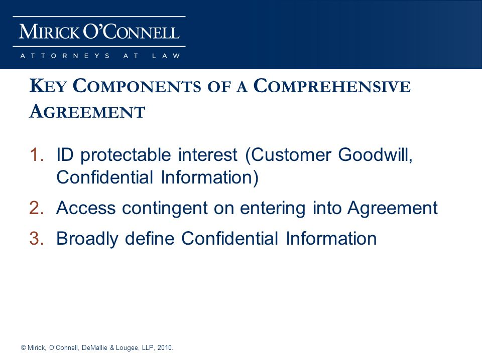 © Mirick, OConnell, DeMallie & Lougee, LLP, 2010. K EY C OMPONENTS OF A C OMPREHENSIVE A GREEMENT 1.ID protectable interest (Customer Goodwill, Confid